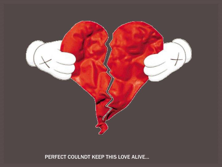 PERFECT COULNDT KEEP THIS LOVE ALIVE…