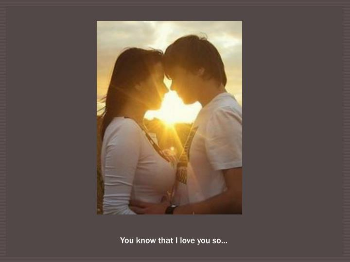 You know that I love you so…