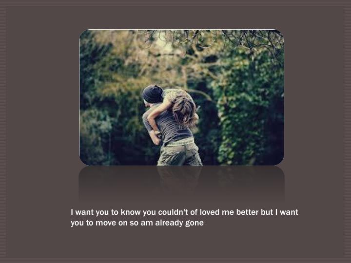 I want you to know you couldn't of loved me better but I want you to move on so am already gone