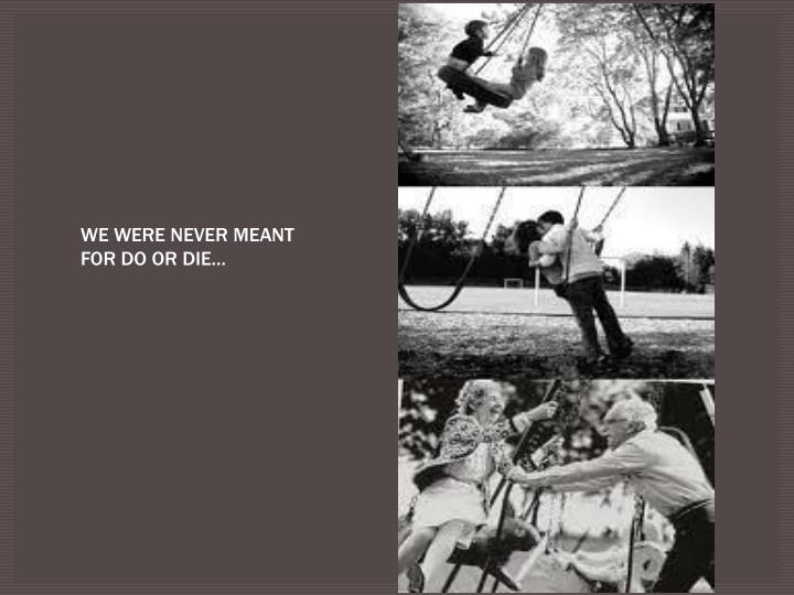 WE WERE NEVER MEANT FOR DO OR DIE…