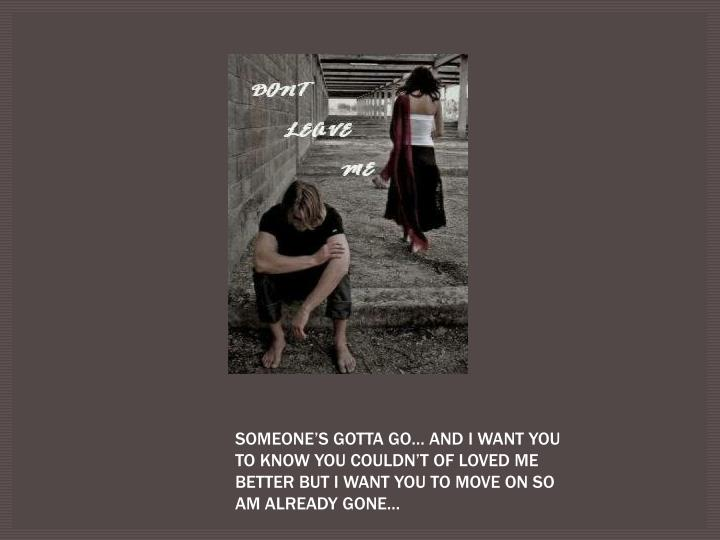 SOMEONE'S GOTTA GO… AND I WANT YOU TO KNOW YOU COULDN'T OF LOVED ME BETTER BUT I WANT YOU TO MOVE ON SO AM ALREADY GONE…