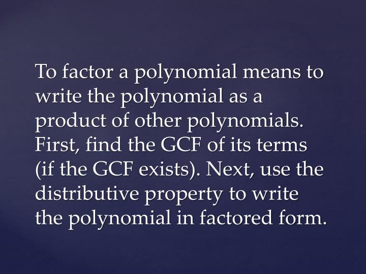 To factor a polynomial means to write the polynomial as a product of other polynomials. First, find the GCF of its terms (if the GCF exists). Next, use the distributive property to write the polynomial in factored form.