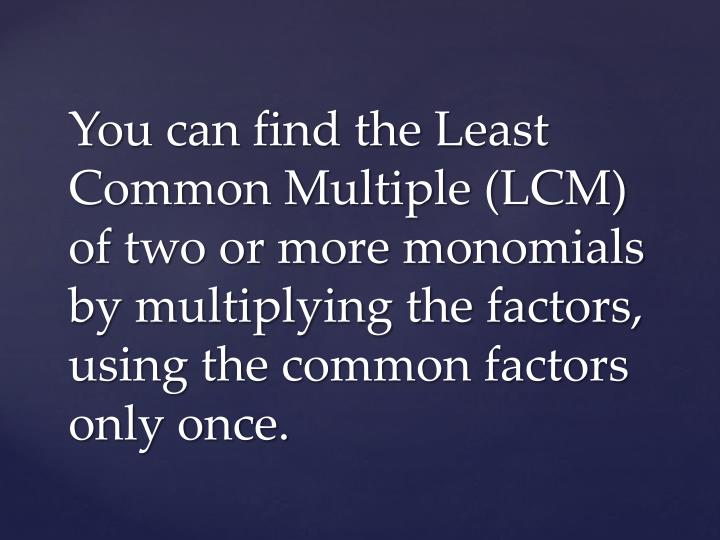 You can find the Least Common Multiple (LCM) of two or more monomials by multiplying the factors, using the common factors only once.