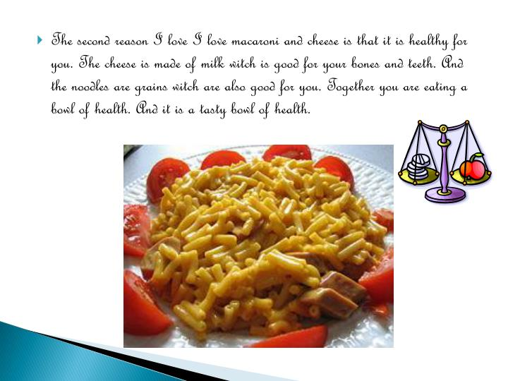 The second reason I love I love macaroni and cheese is that it is healthy for you. The cheese is made of milk witch is good for your bones and teeth. And the noodles are grains witch are also good for you. Together you are eating a bowl of health. And it is a tasty bowl of health.
