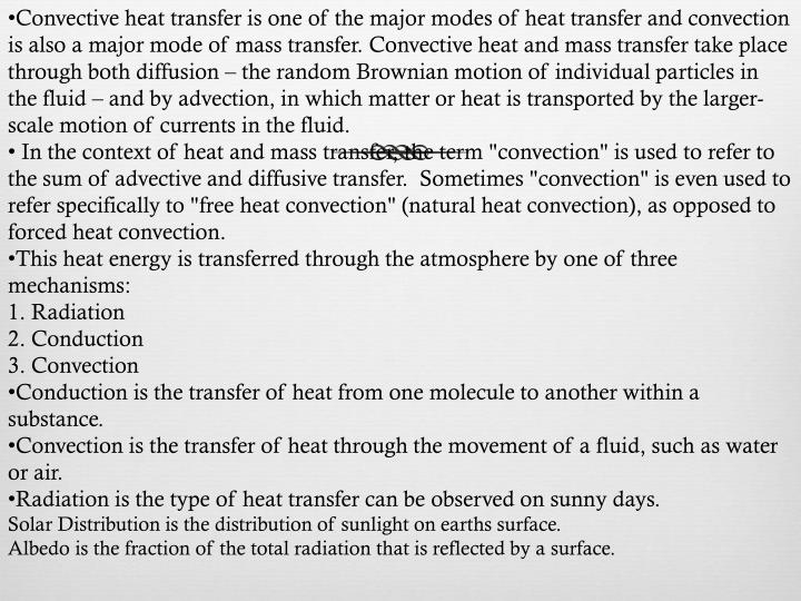 Convective heat transfer is one of the major modes of heat transfer and convection is also a major mode of mass transfer. Convective heat and mass transfer take place through both diffusion – the random Brownian motion of individual particles in the fluid – and by advection, in which matter or heat is transported by the larger-scale motion of currents in the fluid.
