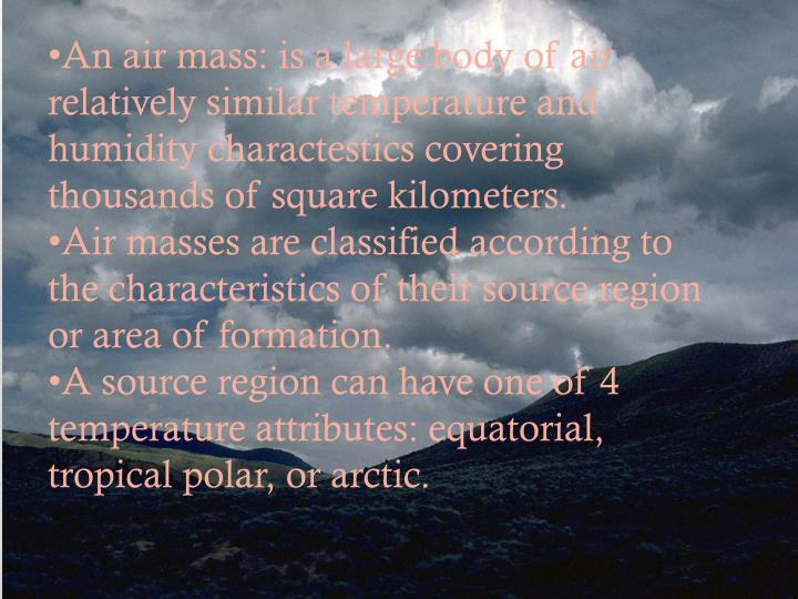 An air mass: is a large body of air relatively similar temperature and humidity charactestics covering thousands of square kilometers.