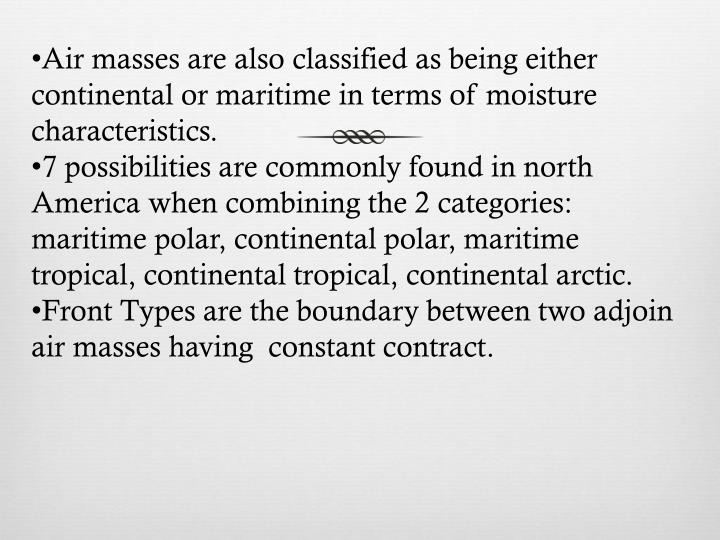Air masses are also classified as being either continental or maritime in terms of moisture characteristics.