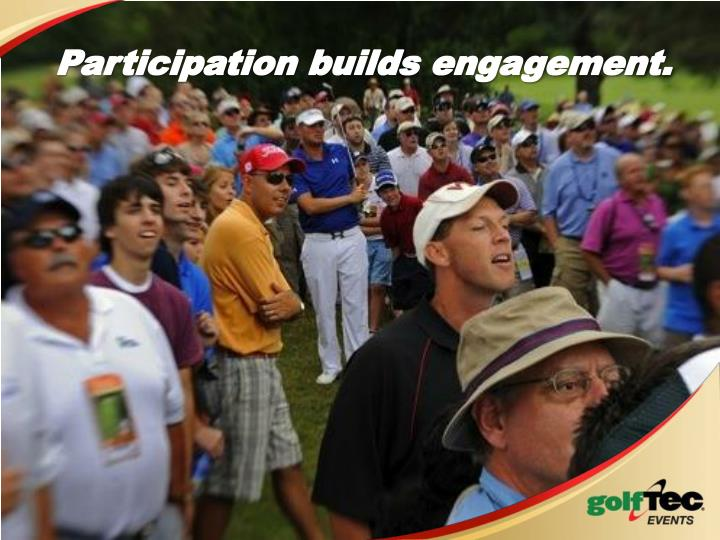 Participation builds engagement.
