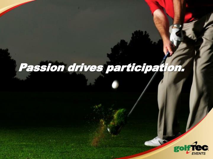 Passion drives participation.
