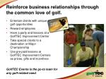 reinforce business relationships through the common love of golf