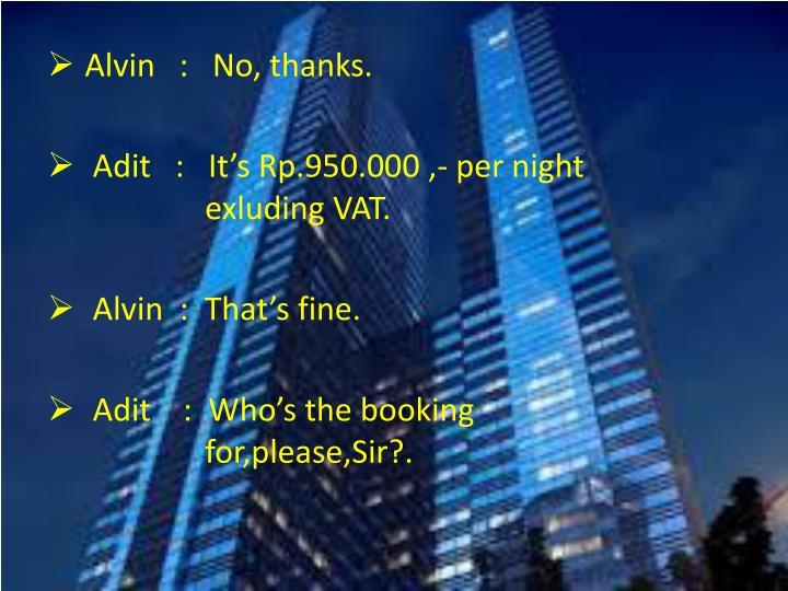 Alvin   :   No, thanks.