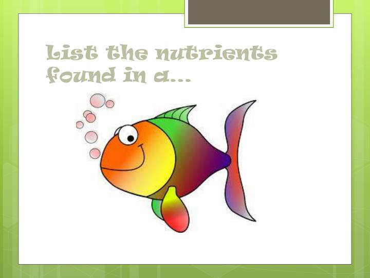 List the nutrients found in a…