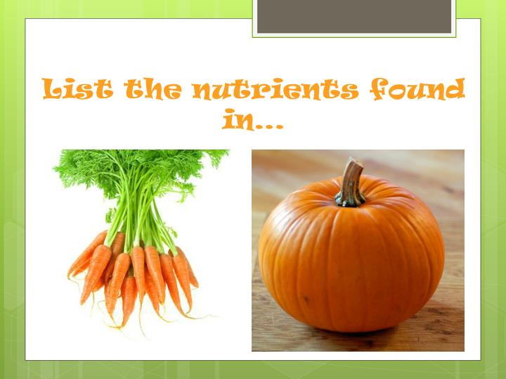 List the nutrients found in…