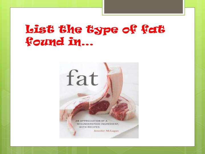 List the type of fat found in…