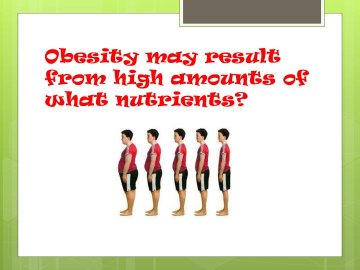 Obesity may result from high amounts of what nutrients?