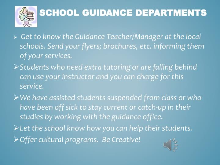 Get to know the Guidance Teacher/Manager at the local schools. Send your flyers; brochures, etc. informing them of your services.