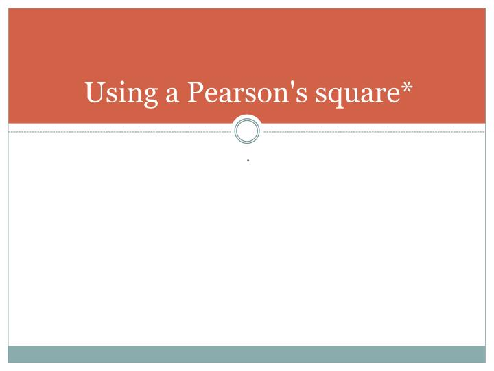 Using a Pearson's square*