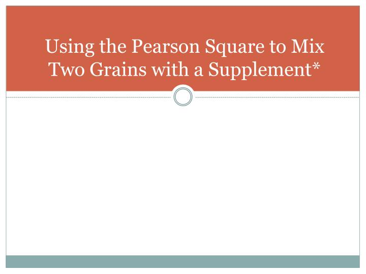 Using the Pearson Square to Mix Two Grains with a Supplement*