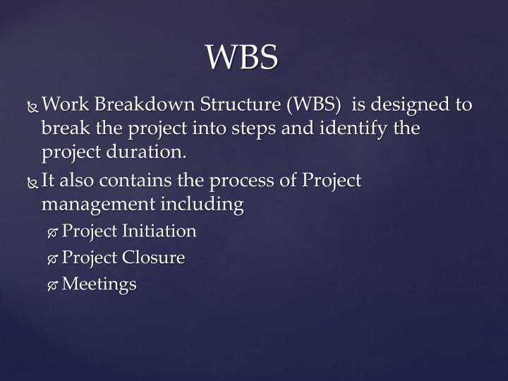 Work Breakdown Structure (WBS)  is designed to break the project into steps and identify the project duration.