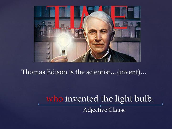 Thomas Edison is the scientist…(invent)…