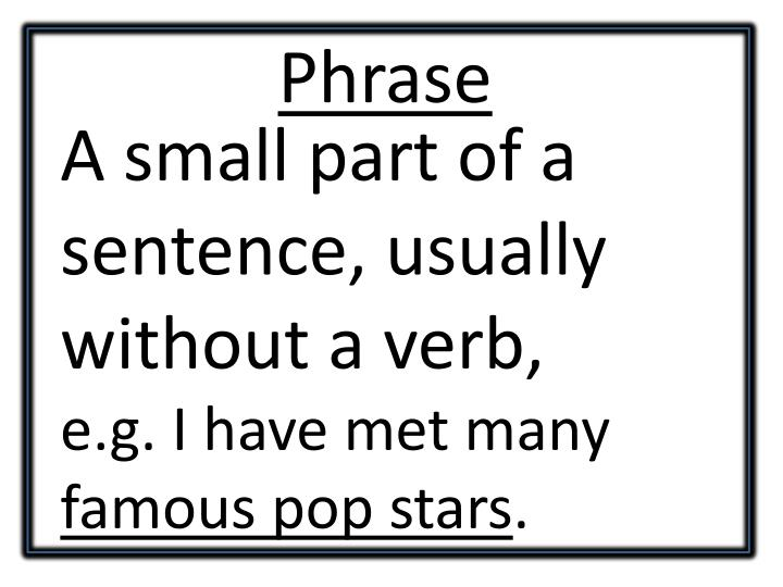 A small part of a sentence, usually without a verb,