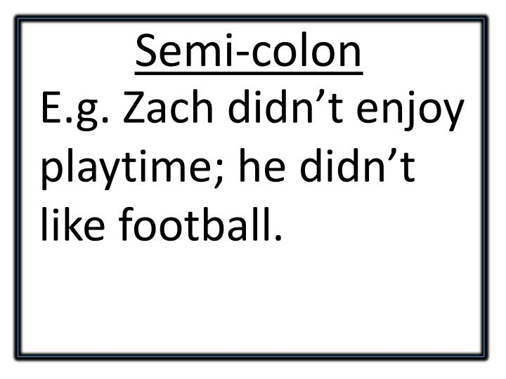 E.g. Zach didn't enjoy playtime; he didn't like football.