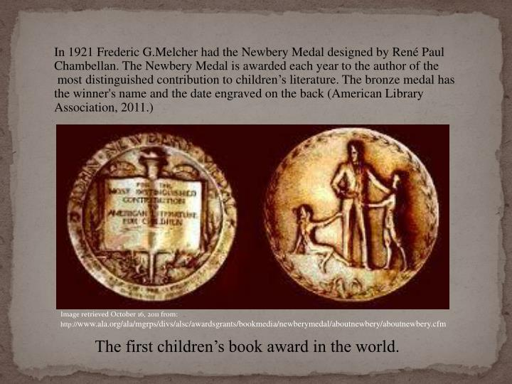 In 1921 Frederic G.Melcher had the Newbery Medal designed by René Paul Chambellan. The Newbery Medal is awarded each year to the author of the