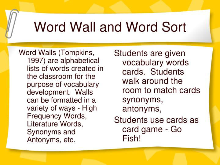 Word Walls (Tompkins, 1997) are alphabetical lists of words created in the classroom for the purpose of vocabulary development.  Walls can be formatted in a variety of ways - High Frequency Words, Literature Words, Synonyms and Antonyms, etc.