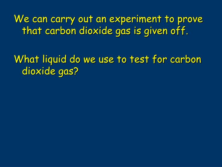 We can carry out an experiment to prove that carbon dioxide gas is given off.