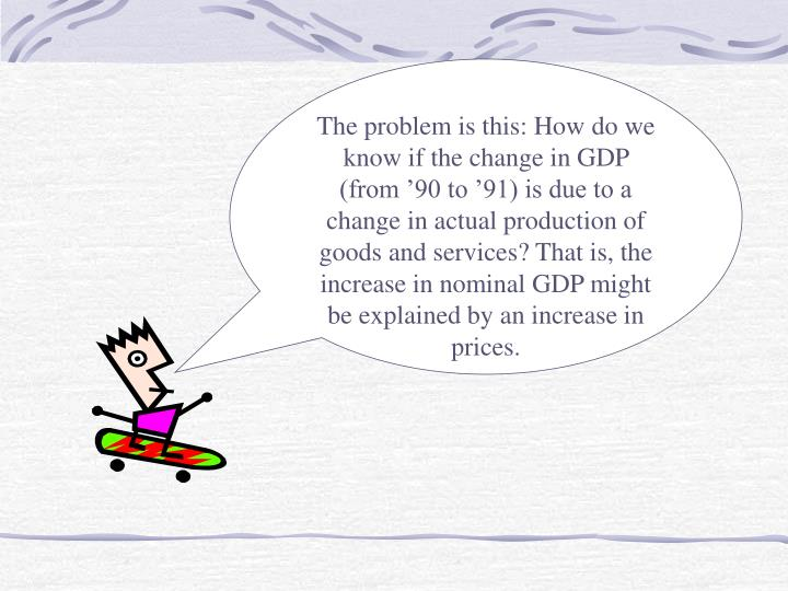 The problem is this: How do we know if the change in GDP (from '90 to '91) is due to a change in actual production of goods and services? That is, the increase in nominal GDP might be explained by an increase in prices.