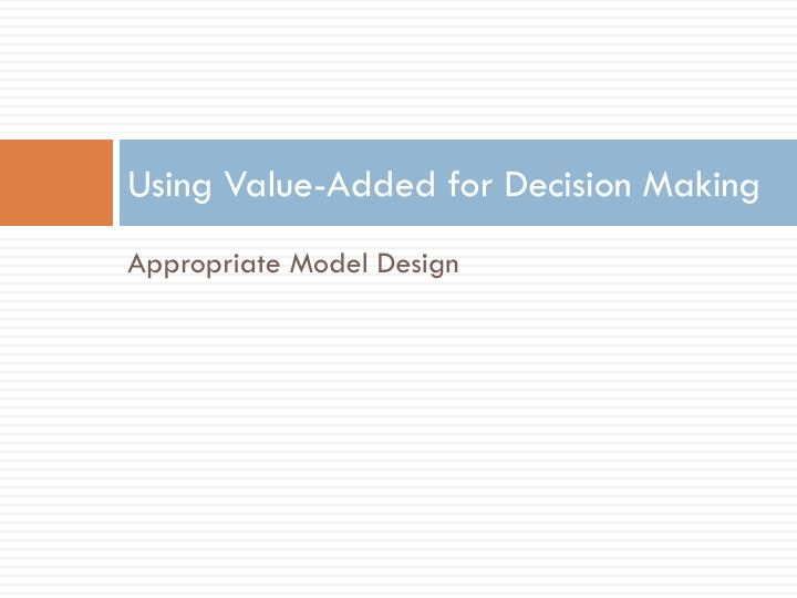 Using Value-Added for Decision Making