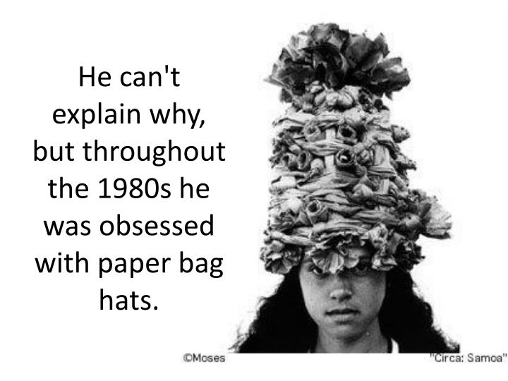 He can't explain why, but throughout the 1980s he was obsessed with paper bag hats.
