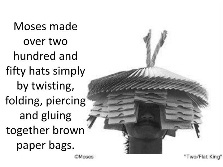 Moses made over two hundred and fifty hats simply by twisting, folding, piercing and gluing together brown paper bags.