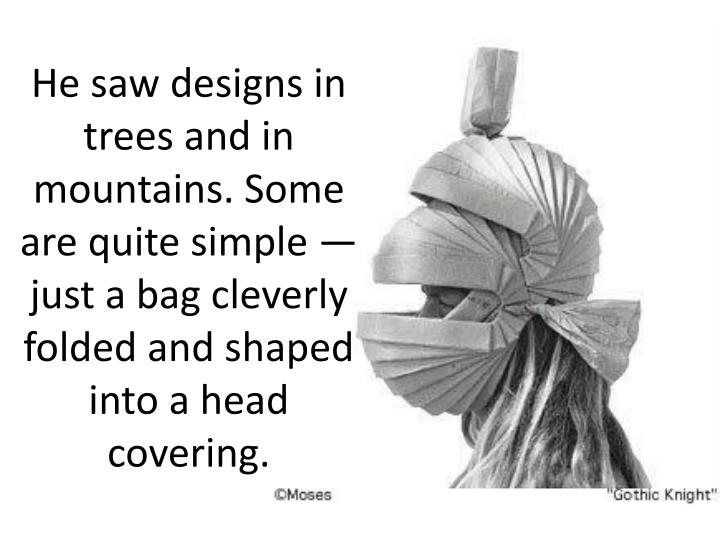 He saw designs in trees and in mountains. Some are quite simple — just a bag cleverly folded and shaped into a head covering.