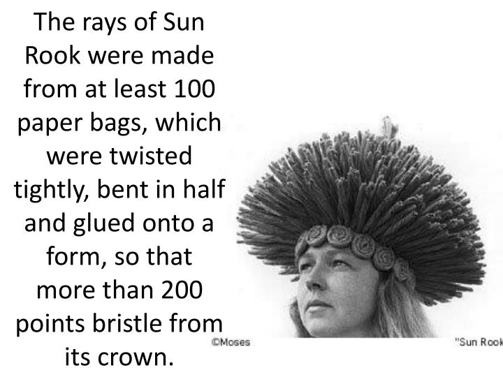 The rays of Sun Rook were made from at least 100 paper bags, which were twisted tightly, bent in half and glued onto a form, so that more than 200 points bristle from its crown.