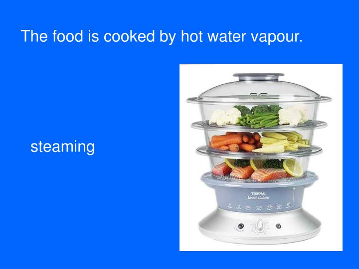 The food is cooked by hot water vapour.