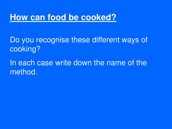 How can food be cooked?