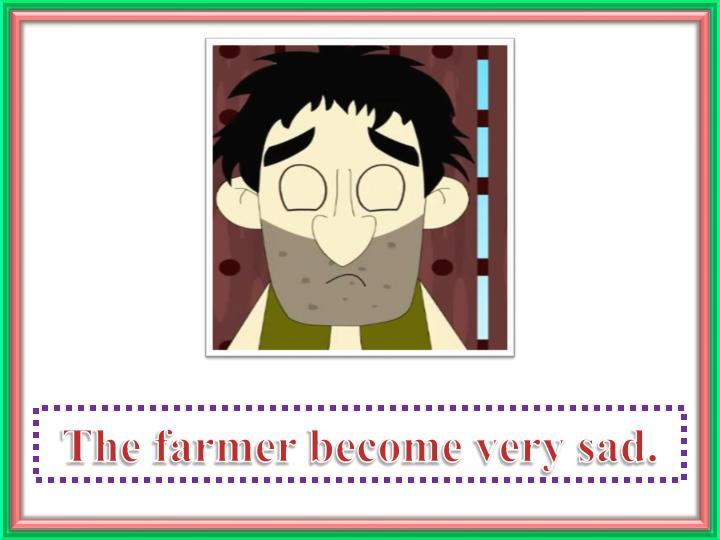 The farmer become very sad.