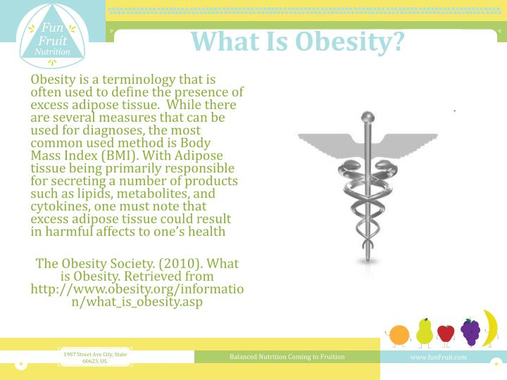 Obesity is a terminology that is often used to define the presence of excess adipose tissue.  While there are several measures that can be used for diagnoses, the most common used method is Body Mass Index (BMI). With Adipose tissue being primarily responsible for secreting a number of products such as lipids, metabolites, and cytokines, one must note that excess adipose tissue could result in harmful affects to one's health