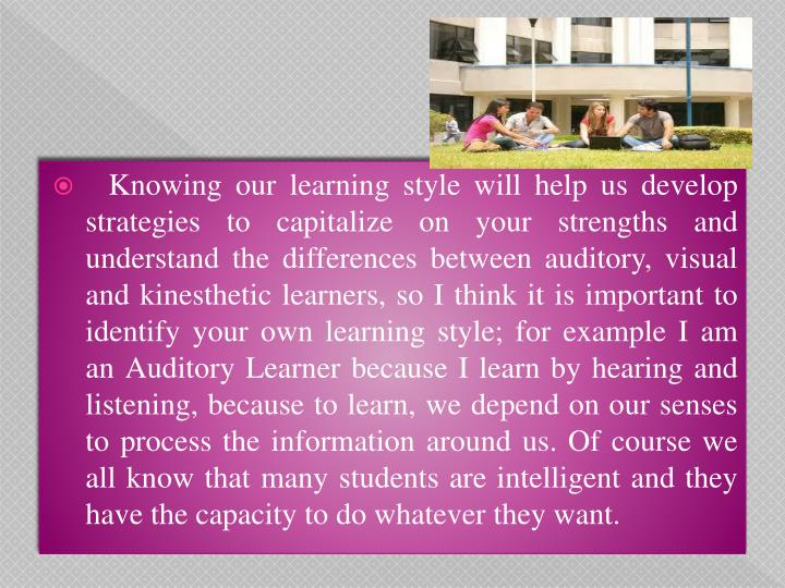 Knowing our learning style will help us develop strategies to capitalize on your strengths and understand the differences between auditory, visual and kinesthetic learners, so I think it is important to identify your own learning style; for example I am   an Auditory Learner because I learn by hearing and listening, because to learn, we depend on our senses to process the information around us. Of course we all know that many students are intelligent and they have the capacity to do whatever they want.