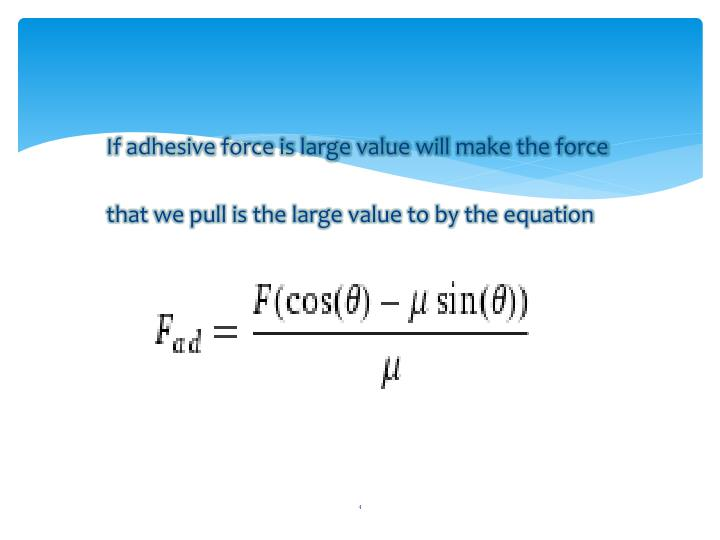 If adhesive force is large value will make the force