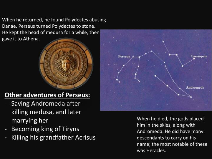 When he returned, he found Polydectes abusing Danae. Perseus turned Polydectes to stone.