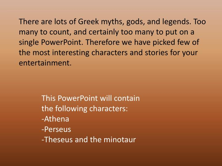 There are lots of Greek myths, gods, and legends. Too many to count, and certainly too many to put o...