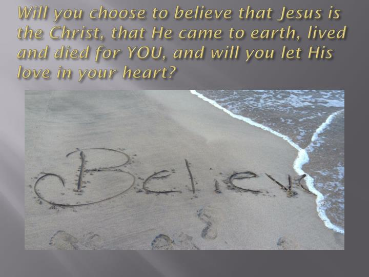 Will you choose to believe that Jesus is the Christ, that He came to earth, lived and died for YOU, ...