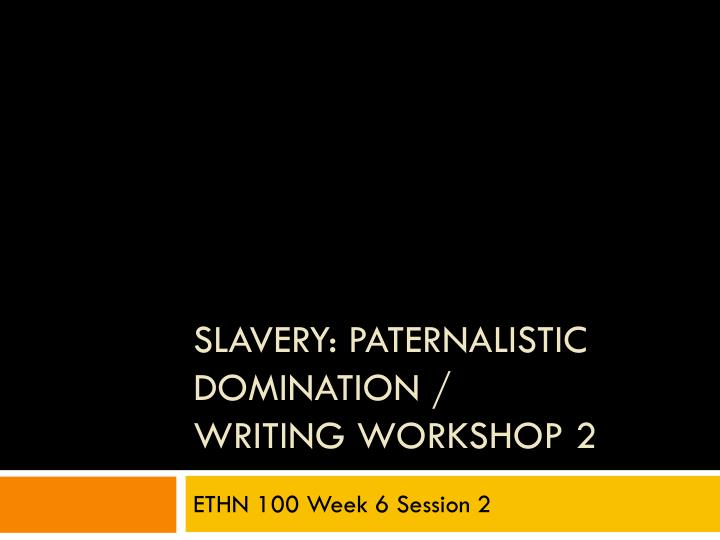 Slavery paternalistic domination writing workshop 2