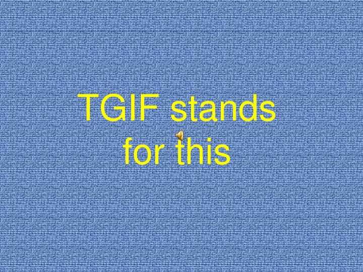 TGIF stands for this