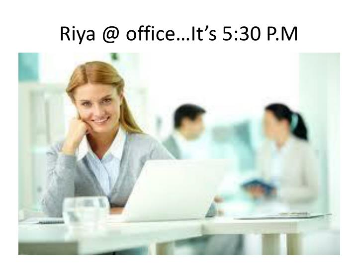 Riya @ office it s 5 30 p m
