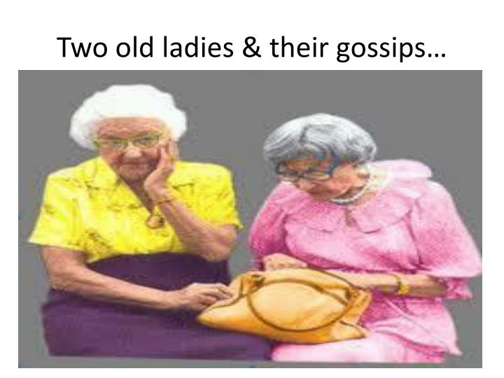 Two old ladies & their gossips…