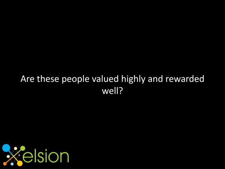 Are these people valued highly and rewarded well?