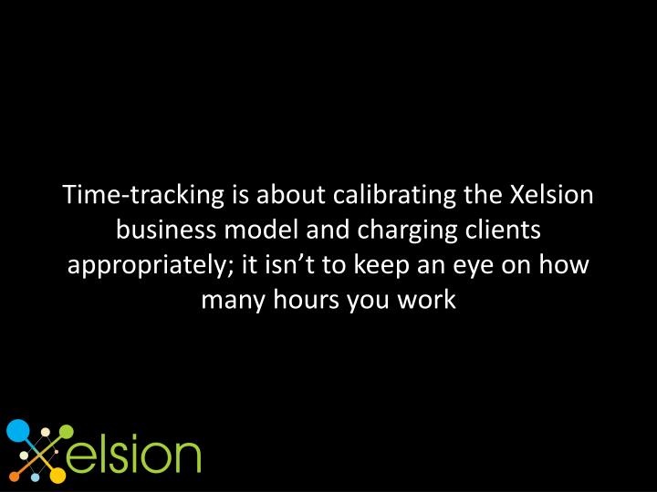 Time-tracking is about calibrating the Xelsion business model and charging clients appropriately; it isn't to keep an eye on how many hours you work